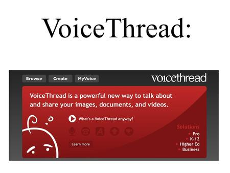 VoiceThread:. With VoiceThread, group conversations are collected and shared in one place from anywhere in the world. All with no software to install.