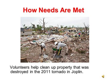 How Needs Are Met Volunteers help clean up property that was destroyed in the 2011 tornado in Joplin.