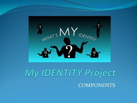 COMPONENTS. Identity Project Components: Name cover using magazine letters Magazine picture with written component Name acronym page Family page with.