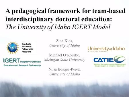 A pedagogical framework for team-based interdisciplinary doctoral education: The University of Idaho IGERT Model Zion Klos, University of Idaho Michael.