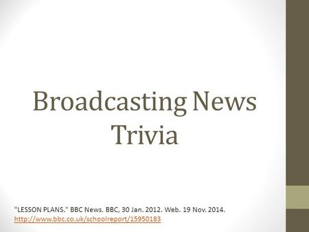 Broadcasting News Trivia LESSON PLANS. BBC News. BBC, 30 Jan. 2012. Web. 19 Nov. 2014.