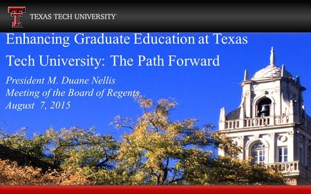 Enhancing Graduate Education at Texas Tech University: The Path Forward President M. Duane Nellis Meeting of the Board of Regents August 7, 2015.