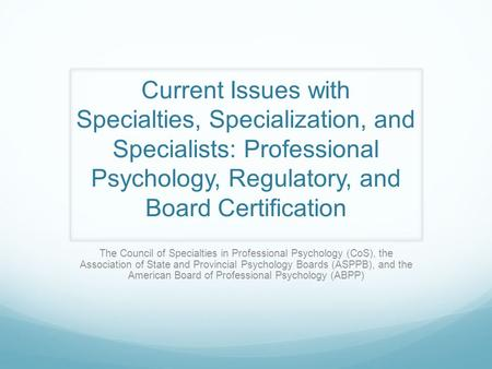 Current Issues with Specialties, Specialization, and Specialists: Professional Psychology, Regulatory, and Board Certification The Council of Specialties.