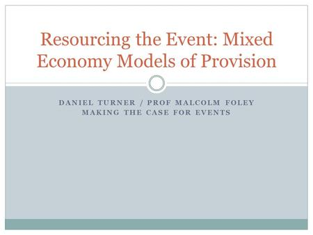 DANIEL TURNER / PROF MALCOLM FOLEY MAKING THE CASE FOR EVENTS Resourcing the Event: Mixed Economy Models of Provision.