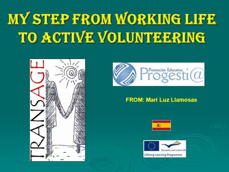 MY STEP FROM WORKING LIFE TO ACTIVE VOLUNTEERING FROM: Mari Luz Llamosas.