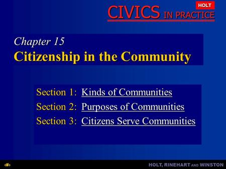HOLT, RINEHART AND WINSTON1 CIVICS IN PRACTICE HOLT Chapter 15 Citizenship in the Community Section 1:Kinds of Communities Kinds of CommunitiesKinds of.