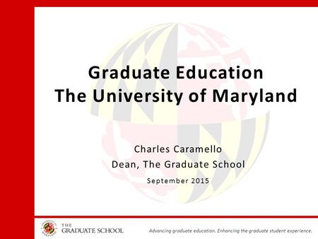 Advancing graduate education. Enhancing the graduate student experience. Graduate Education The University of Maryland Charles Caramello Dean, The Graduate.