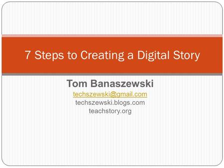 Tom Banaszewski techszewski.blogs.com teachstory.org 7 Steps to Creating a Digital Story.