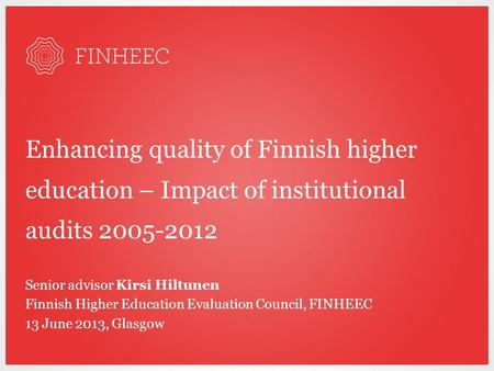 Enhancing quality of Finnish higher education – Impact of institutional audits 2005-2012 Senior advisor Kirsi Hiltunen Finnish Higher Education Evaluation.