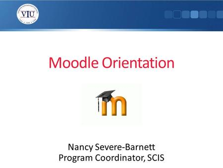 Moodle Orientation Nancy Severe-Barnett Program Coordinator, SCIS.