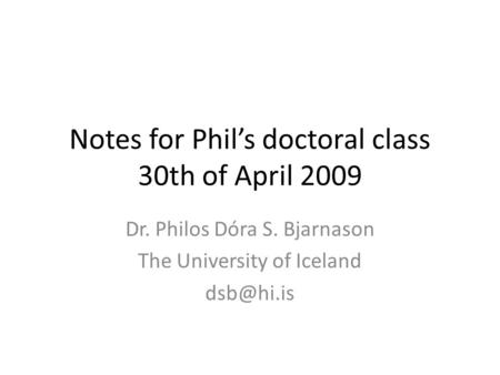 Notes for Phil's doctoral class 30th of April 2009 Dr. Philos Dóra S. Bjarnason The University of Iceland