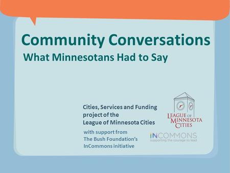 Community Conversations What Minnesotans Had to Say Cities, Services and Funding project of the League of Minnesota Cities with support from The Bush Foundation's.