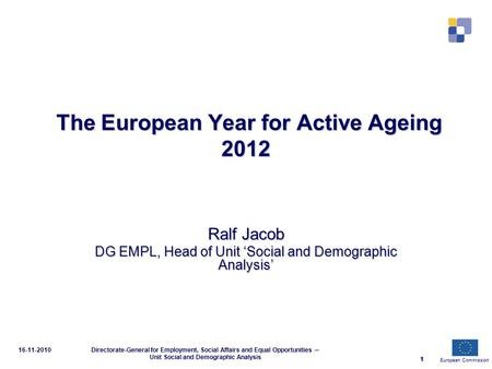 European Commission 1 16-11-2010Directorate-General for Employment, Social Affairs and Equal Opportunities ─ Unit Social and Demographic Analysis 1 The.
