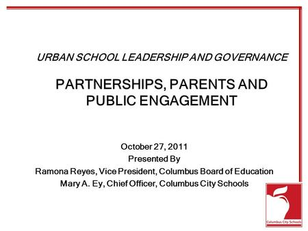 URBAN SCHOOL LEADERSHIP AND GOVERNANCE PARTNERSHIPS, PARENTS AND PUBLIC ENGAGEMENT October 27, 2011 Presented By Ramona Reyes, Vice President, Columbus.