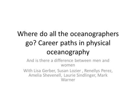 Where do all the oceanographers go? Career paths in physical oceanography And is there a difference between men and women With Lisa Gerber, Susan Lozier,