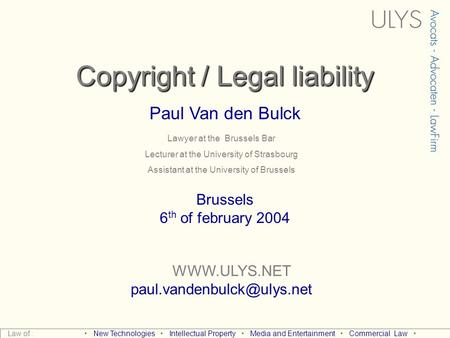 Copyright / Legal liability Paul Van den Bulck  Brussels 6 th of february 2004 Law of : New Technologies Intellectual.