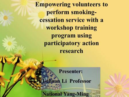 Empowering volunteers to perform smoking- cessation service with a workshop training program using participatory action research Presenter: I-chuan Li.