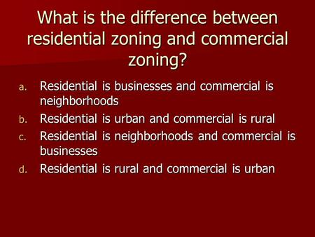 What is the difference between residential zoning and commercial zoning? a. Residential is businesses and commercial is neighborhoods b. Residential is.