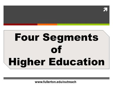 Www.CalStateFullerton.com  Four Segments of Higher Education www.fullerton.edu/outreach.