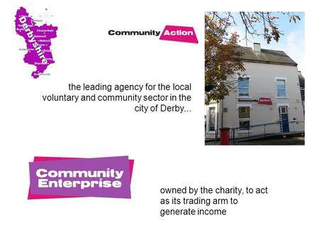 The leading agency for the local voluntary and community sector in the city of Derby... owned by the charity, to act as its trading arm to generate income.