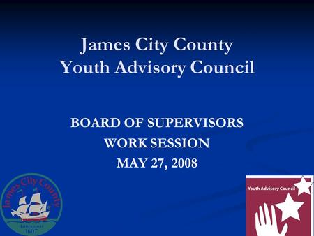 James City County Youth Advisory Council BOARD OF SUPERVISORS WORK SESSION MAY 27, 2008.