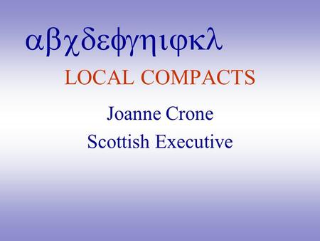 Abcdefghijkl LOCAL COMPACTS Joanne Crone Scottish Executive.