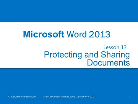 Protecting and Sharing Documents Lesson 13 © 2014, John Wiley & Sons, Inc.Microsoft Official Academic Course, Microsoft Word 20131 Microsoft Word 2013.