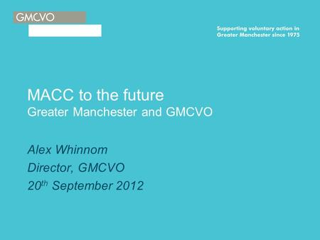 MACC to the future Greater Manchester and GMCVO Alex Whinnom Director, GMCVO 20 th September 2012.