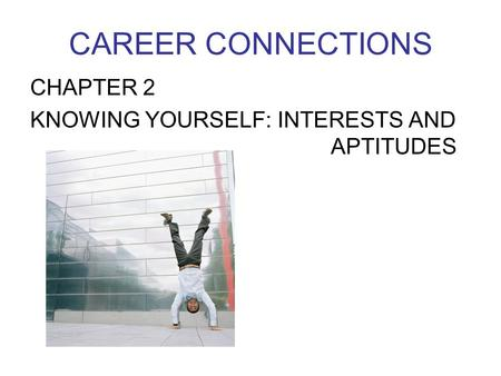 CAREER CONNECTIONS CHAPTER 2 KNOWING YOURSELF: INTERESTS AND 						APTITUDES.