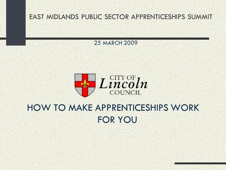 EAST MIDLANDS PUBLIC SECTOR APPRENTICESHIPS SUMMIT HOW TO MAKE APPRENTICESHIPS WORK FOR YOU 25 MARCH 2009.