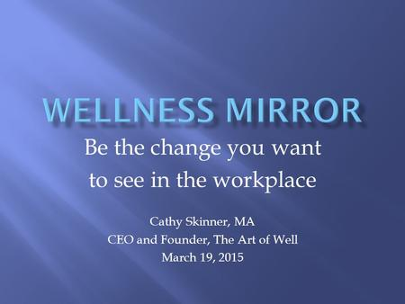 Be the change you want to see in the workplace Cathy Skinner, MA CEO and Founder, The Art of Well March 19, 2015.