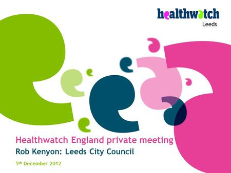 Leeds Healthwatch England private meeting Rob Kenyon: Leeds City Council 5 th December 2012.