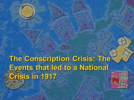 The Conscription Crisis: The Events that led to a National Crisis in 1917.