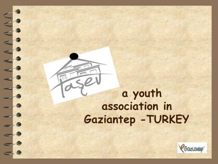 4 a youth association in Gaziantep -TURKEY INFORMATION ABOUT TURKEY Capital city is Ankara The biggest city is Istanbul It has got 81 cities Official.