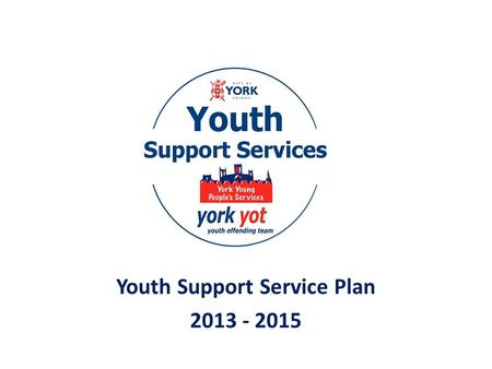 Youth Support Service Plan 2013 - 2015. Why do we need a plan? We are a new service following the amalgamation of the Youth Offending Team and the former.