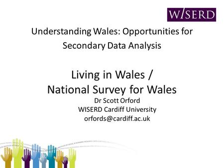 Understanding Wales: Opportunities for Secondary Data Analysis Living in Wales / National Survey for Wales Dr Scott Orford WISERD Cardiff University