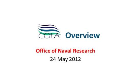 Overview Office of Naval Research 24 May 2012. ONR Briefing – 24 May 2012 COLA Overview Vision and Mission MISSION Basic and applied research and educating.