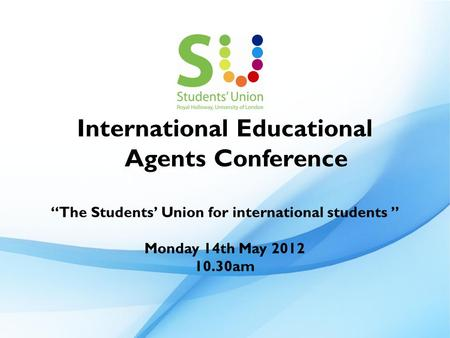 "International Educational Agents Conference ""The Students' Union for international students "" Monday 14th May 2012 10.30am."
