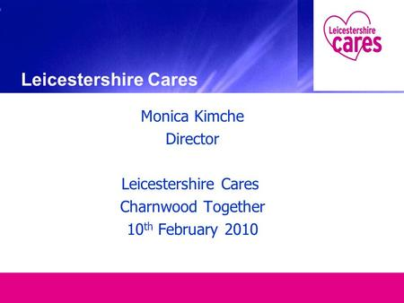 Monica Kimche Director Leicestershire Cares Charnwood Together 10 th February 2010 Leicestershire Cares.