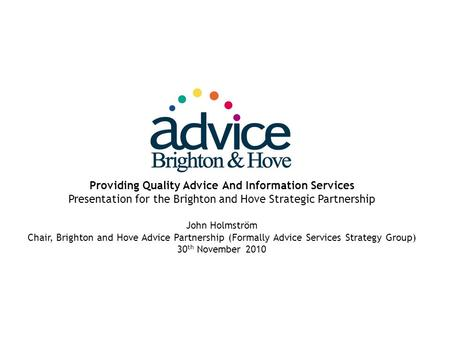 Providing Quality Advice And Information Services Presentation for the Brighton and Hove Strategic Partnership John Holmström Chair, Brighton and Hove.