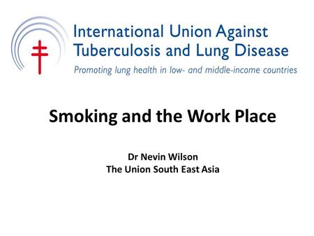 Smoking and the Work Place Dr Nevin Wilson The Union South East Asia.