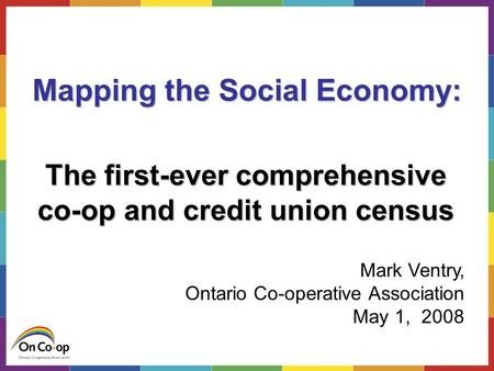 The co-op and credit union census Mapping the Social Economy: The first-ever comprehensive co-op and credit union census Mark Ventry, Ontario Co-operative.