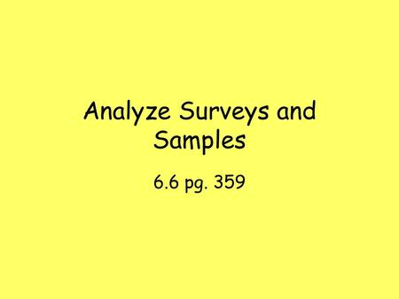 Analyze Surveys and Samples 6.6 pg. 359. Vocabulary Survey- a study of one or more characteristics of a group. Population- the entire group you want information.