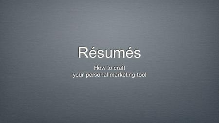 Résumés How to craft your personal marketing tool How to craft your personal marketing tool.