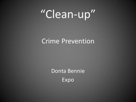 """Clean-up"" Crime Prevention Donta Bennie Expo. Introduction Have you or any of your family members been a victim of assault or even murder? If so who's."