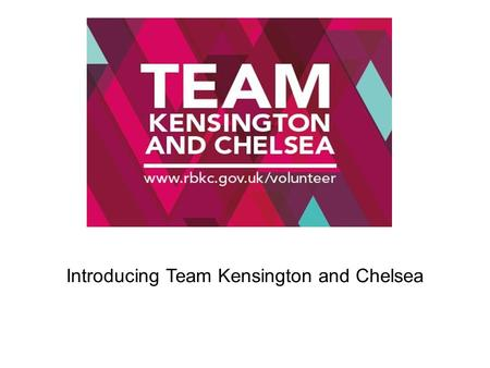 Introducing Team Kensington and Chelsea. 1.An overview of Team Kensington and Chelsea 2. The aims and what we are doing to achieve them 3. Progress to.