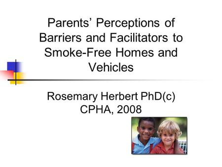 Parents' Perceptions of Barriers and Facilitators to Smoke-Free Homes and Vehicles Rosemary Herbert PhD(c) CPHA, 2008.