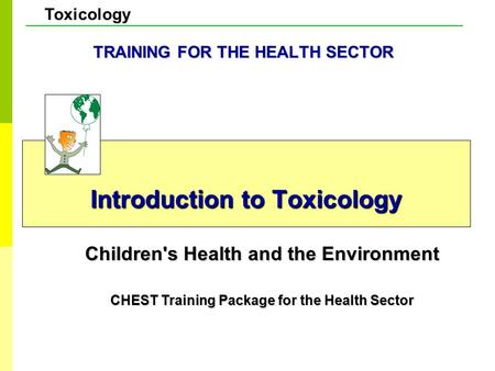Toxicology Introduction to Toxicology Children's Health and the Environment CHEST Training Package for the Health Sector TRAINING FOR THE HEALTH SECTOR.