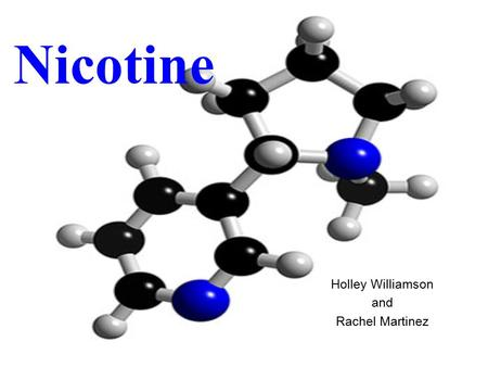 Nicotine Holley Williamson and Rachel Martinez. Addiction Chewed, Smoked, or Inhaled Absorbed within 7 Seconds of inhalation Nicotine molecule shaped.