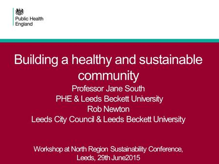 Building a healthy and sustainable community Professor Jane South PHE & Leeds Beckett University Rob Newton Leeds City Council & Leeds Beckett University.